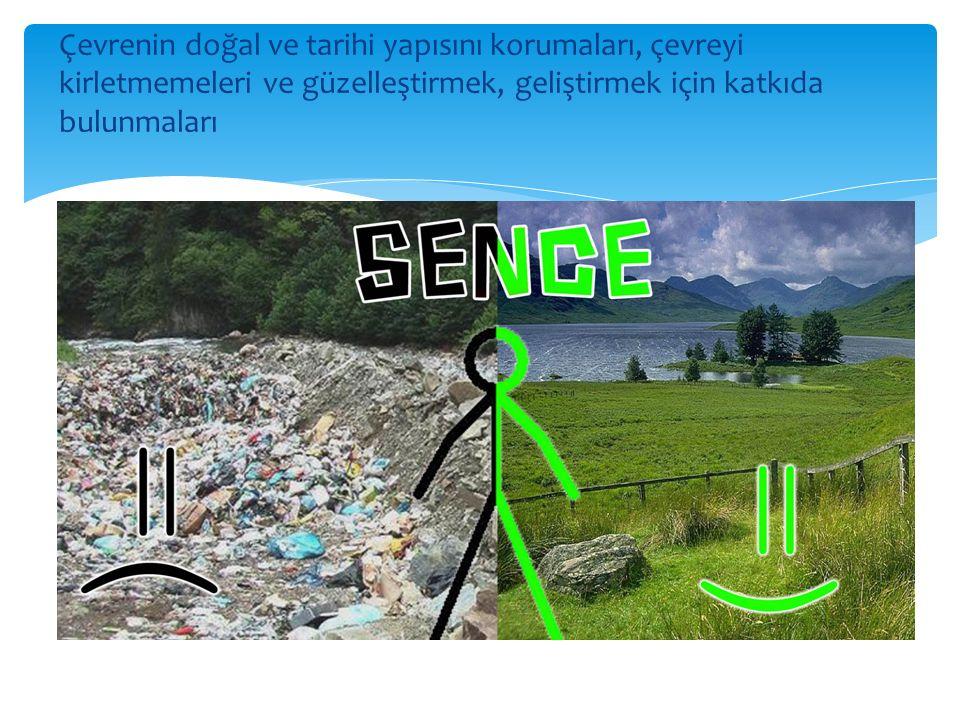 Çevrenin doğal ve tarihi yapısını korumaları, çevreyi kirletmemeleri ve güzelleştirmek, geliştirmek için katkıda bulunmaları