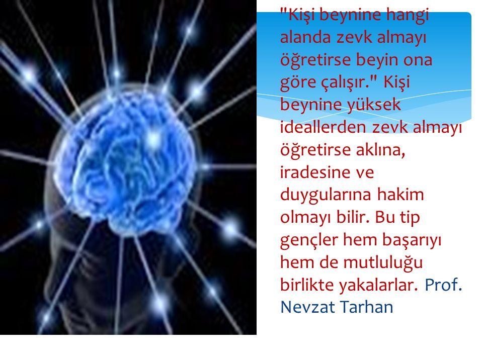 Kişi beynine hangi alanda zevk almayı öğretirse beyin ona göre çalışır. Kişi beynine yüksek ideallerden zevk almayı öğretirse aklına, iradesine ve duygularına hakim olmayı bilir.