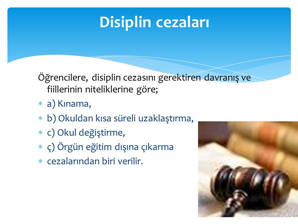 Öğrencilere, disiplin cezasını gerektiren davranış ve fiillerinin niteliklerine göre;  a) Kınama,  b) Okuldan kısa süreli uzaklaştırma,  c) Okul de