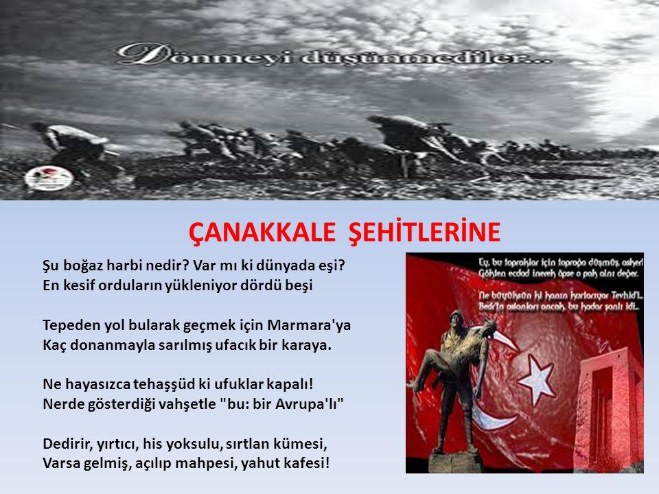 ÇANAKKALE ŞEHİTLERİNE Şu boğaz harbi nedir? Var mı ki dünyada eşi? En kesif orduların yükleniyor dördü beşi Tepeden yol bularak geçmek için Marmara'ya
