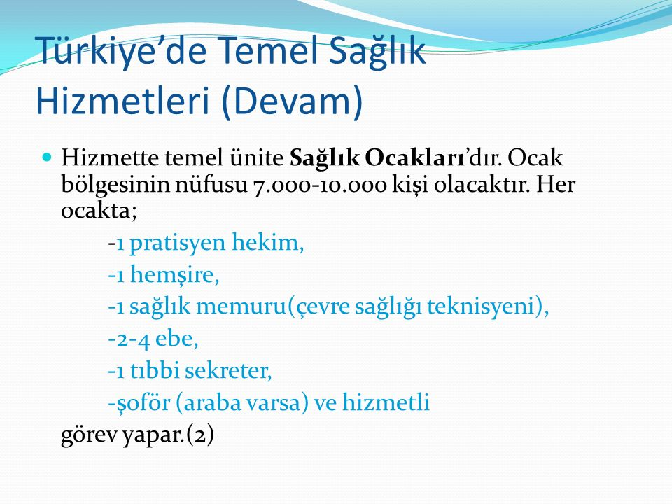 Türkiye'de Temel Sağlık Hizmetleri (Devam) Hizmette temel ünite Sağlık Ocakları'dır. Ocak bölgesinin nüfusu 7.000-10.000 kişi olacaktır. Her ocakta; -