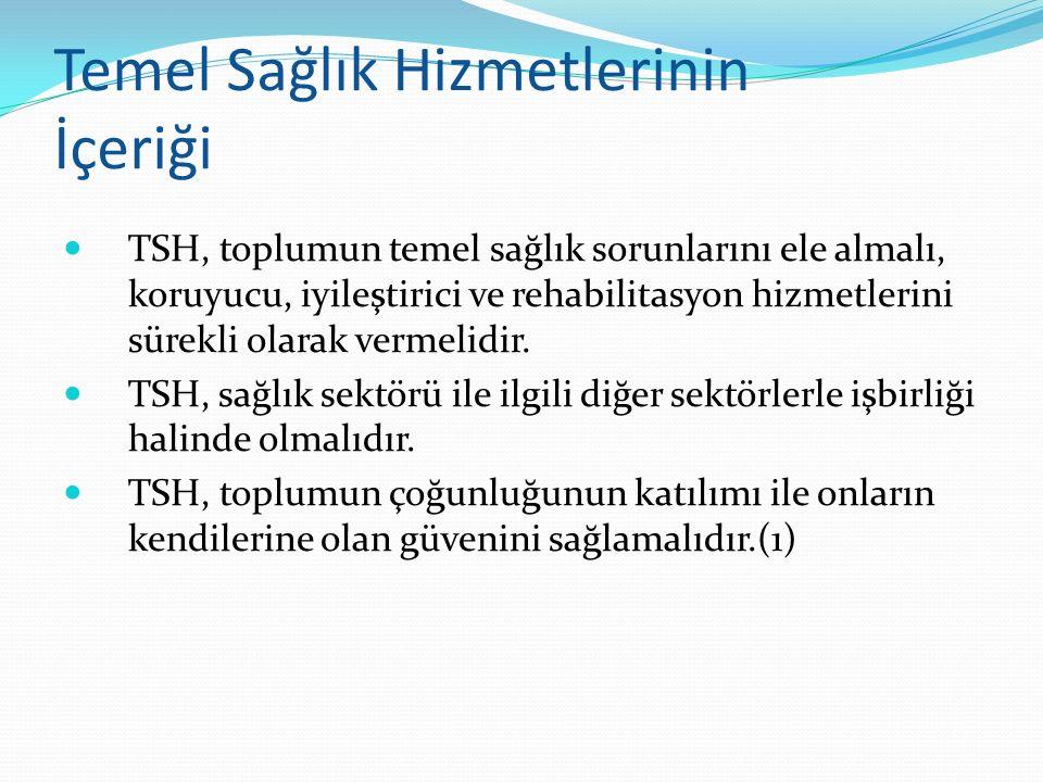 Temel Sağlık Hizmetlerinin İçeriği TSH, toplumun temel sağlık sorunlarını ele almalı, koruyucu, iyileştirici ve rehabilitasyon hizmetlerini sürekli ol