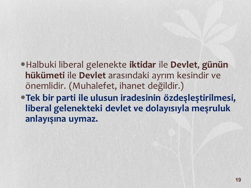19 Halbuki liberal gelenekte iktidar ile Devlet, günün hükümeti ile Devlet arasındaki ayrım kesindir ve önemlidir. (Muhalefet, ihanet değildir.) Tek b