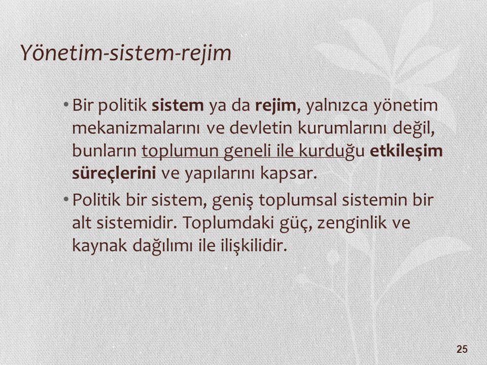 25 Yönetim-sistem-rejim Bir politik sistem ya da rejim, yalnızca yönetim mekanizmalarını ve devletin kurumlarını değil, bunların toplumun geneli ile k