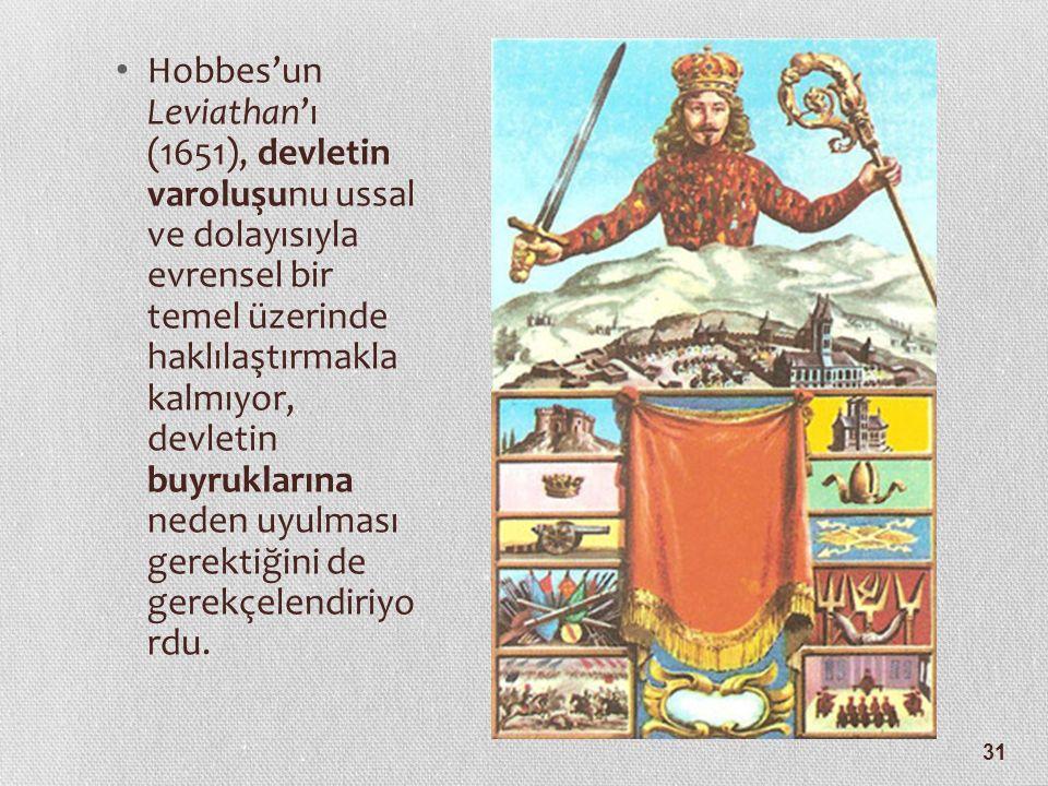 31 Hobbes'un Leviathan'ı (1651), devletin varoluşunu ussal ve dolayısıyla evrensel bir temel üzerinde haklılaştırmakla kalmıyor, devletin buyruklarına neden uyulması gerektiğini de gerekçelendiriyo rdu.