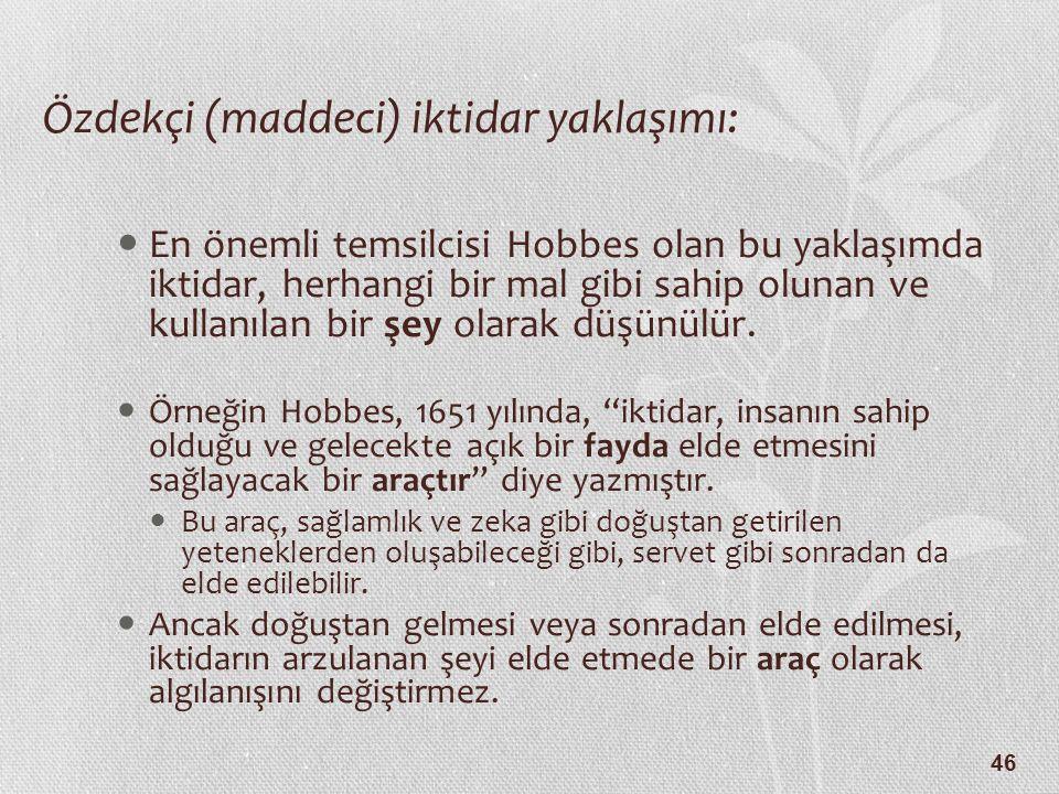 46 Özdekçi (maddeci) iktidar yaklaşımı: En önemli temsilcisi Hobbes olan bu yaklaşımda iktidar, herhangi bir mal gibi sahip olunan ve kullanılan bir ş