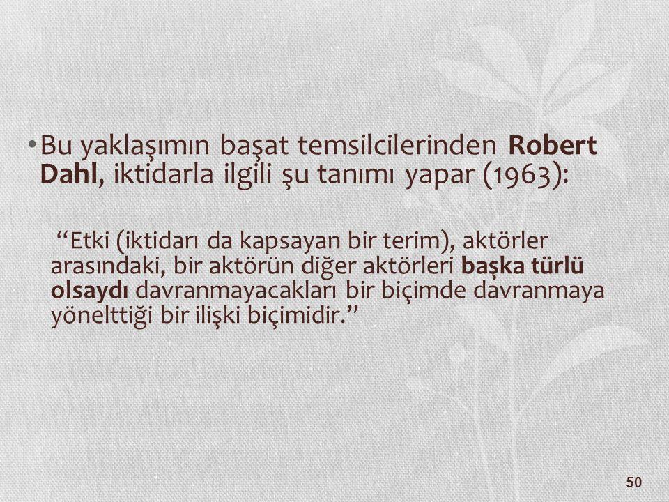 50 Bu yaklaşımın başat temsilcilerinden Robert Dahl, iktidarla ilgili şu tanımı yapar (1963): Etki (iktidarı da kapsayan bir terim), aktörler arasındaki, bir aktörün diğer aktörleri başka türlü olsaydı davranmayacakları bir biçimde davranmaya yönelttiği bir ilişki biçimidir.