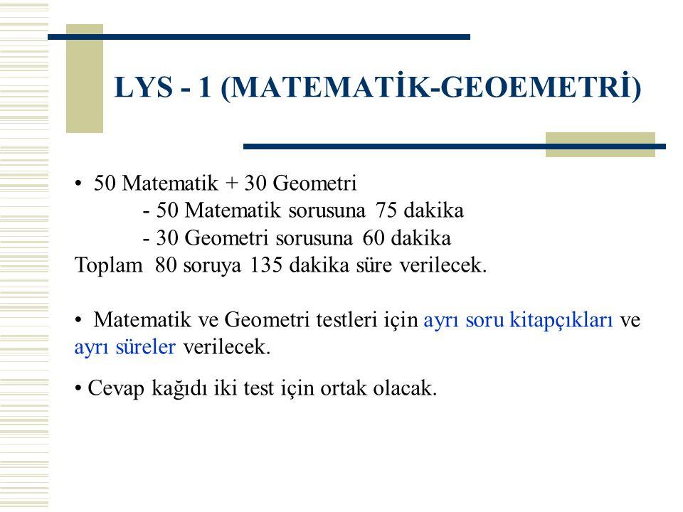 LYS - 1 (MATEMATİK-GEOEMETRİ) 50 Matematik + 30 Geometri - 50 Matematik sorusuna 75 dakika - 30 Geometri sorusuna 60 dakika Toplam 80 soruya 135 dakik