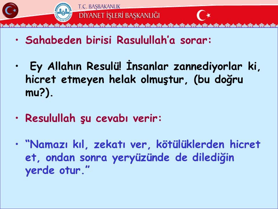 Sahabeden birisi Rasulullah'a sorar: Ey Allahın Resulü! İnsanlar zannediyorlar ki, hicret etmeyen helak olmuştur, (bu doğru mu?). Resulullah şu cevabı