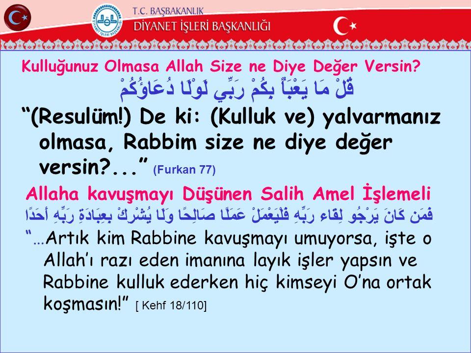 """Kulluğunuz Olmasa Allah Size ne Diye Değer Versin? قُلْ مَا يَعْبَأُ بِكُمْ رَبِّي لَوْلَا دُعَاؤُكُمْ """"(Resulüm!) De ki: (Kulluk ve) yalvarmanız olma"""