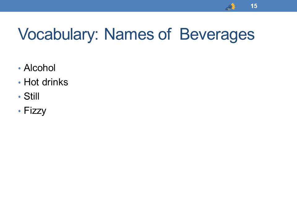 Vocabulary: Names of Beverages Alcohol Hot drinks Still Fizzy 15