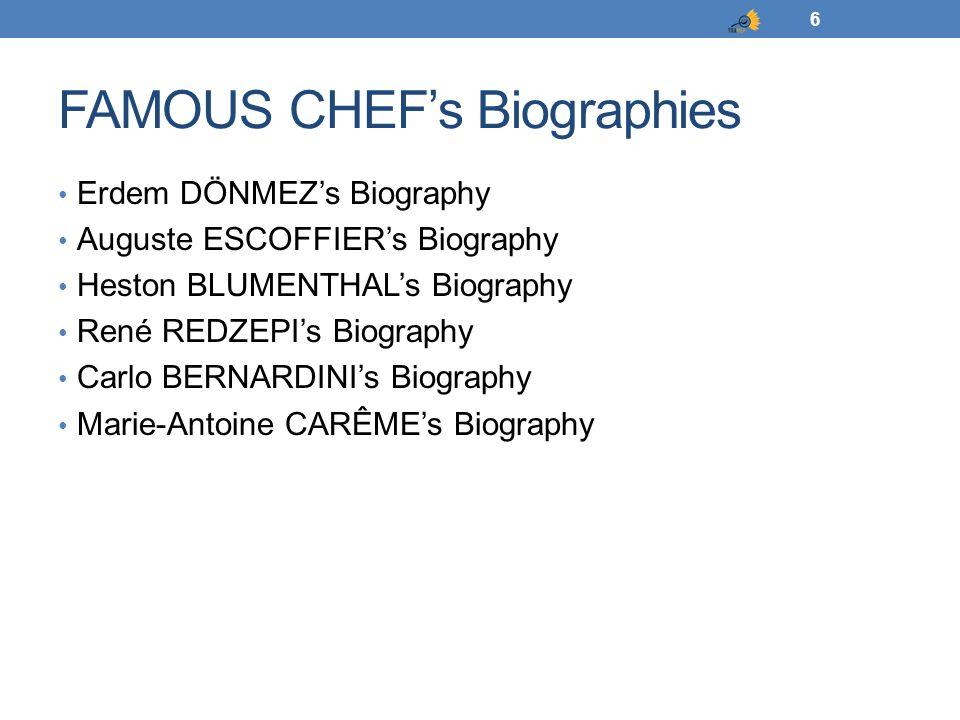 FAMOUS CHEF's Biographies Erdem DÖNMEZ's Biography Auguste ESCOFFIER's Biography Heston BLUMENTHAL's Biography René REDZEPI's Biography Carlo BERNARDINI's Biography Marie-Antoine CARÊME's Biography 6