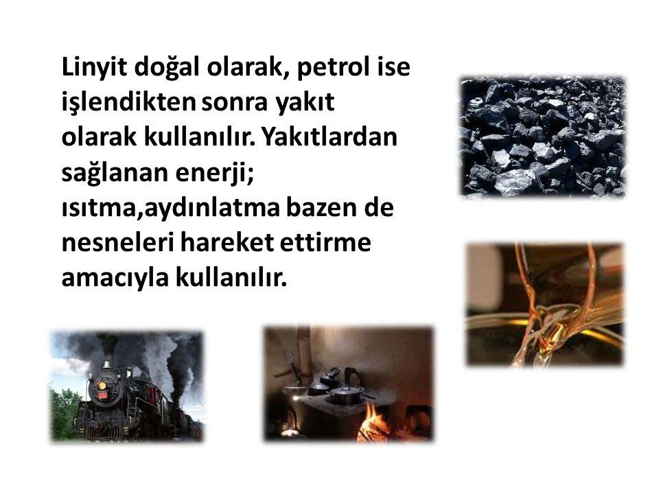 Linyit doğal olarak, petrol ise işlendikten sonra yakıt olarak kullanılır. Yakıtlardan sağlanan enerji; ısıtma,aydınlatma bazen de nesneleri hareket e