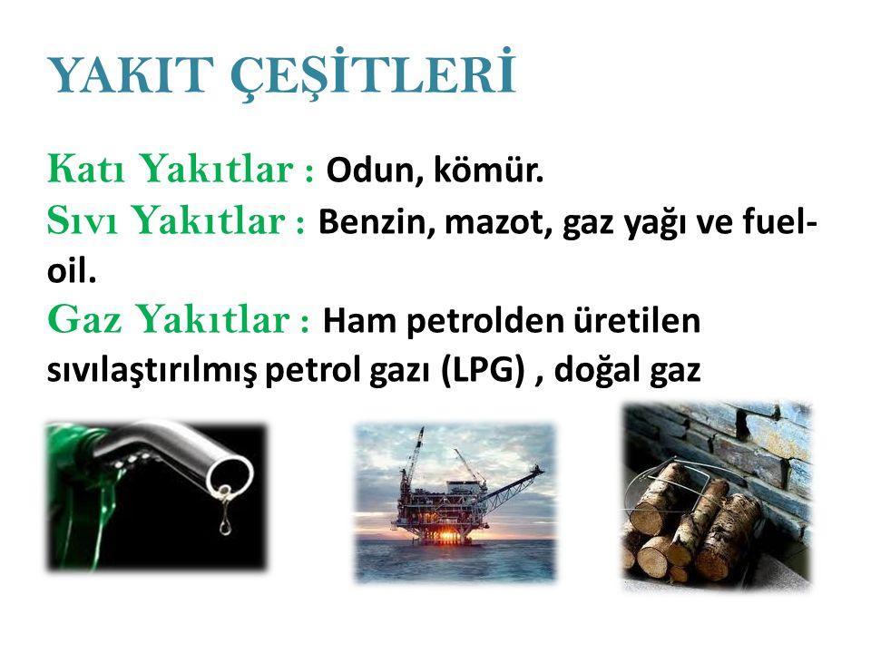 YAKIT ÇE Şİ TLER İ Katı Yakıtlar : Odun, kömür. Sıvı Yakıtlar : Benzin, mazot, gaz yağı ve fuel- oil. Gaz Yakıtlar : Ham petrolden üretilen sıvılaştır