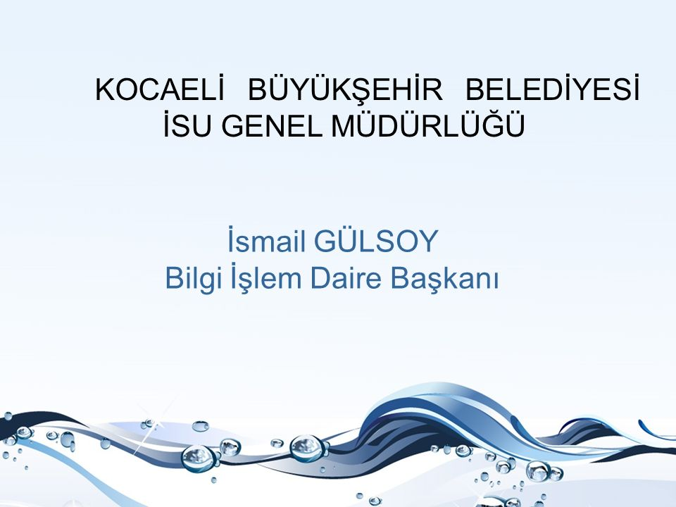 KOCAELİ BÜYÜKŞEHİR BELEDİYESİ İSU GENEL MÜDÜRLÜĞÜ İsmail GÜLSOY Bilgi İşlem Daire Başkanı