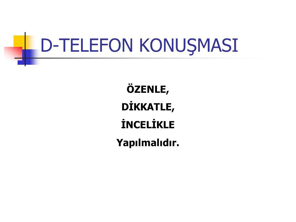 D-TELEFON KONUŞMASI ÖZENLE, DİKKATLE, İNCELİKLE Yapılmalıdır.