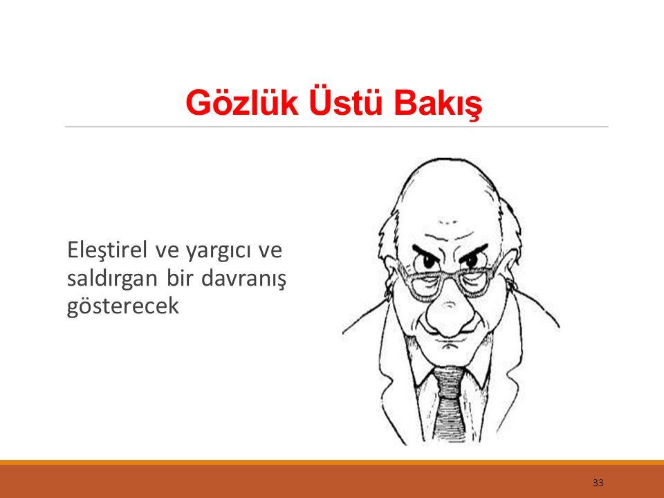 Gözlük Üstü Bakış 33 Eleştirel ve yargıcı ve saldırgan bir davranış gösterecek
