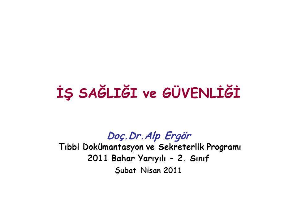 İŞ SAĞLIĞI ve GÜVENLİĞİ Doç.Dr.Alp Ergör Tıbbi Dokümantasyon ve Sekreterlik Programı 2011 Bahar Yarıyılı - 2.