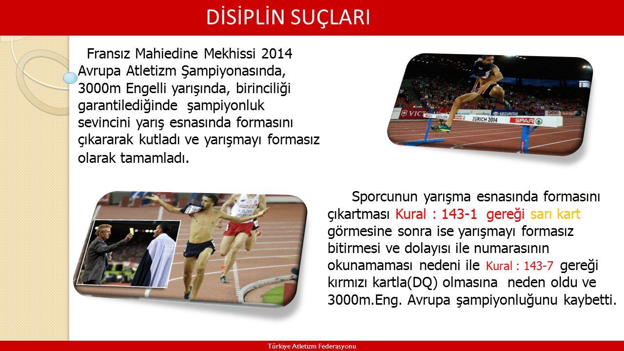 DİSİPLİN SUÇLARI Türkiye Atletizm Federasyonu Fransız Mahiedine Mekhissi 2014 Avrupa Atletizm Şampiyonasında, 3000m Engelli yarışında, birinciliği garantilediğinde şampiyonluk sevincini yarış esnasında formasını çıkararak kutladı ve yarışmayı formasız olarak tamamladı.
