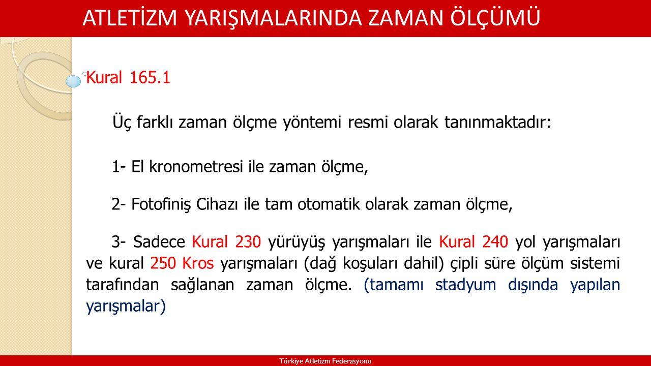 ATLETİZM YARIŞMALARINDA ZAMAN ÖLÇÜMÜ Türkiye Atletizm Federasyonu Kural 165.1 Üç farklı zaman ölçme yöntemi resmi olarak tanınmaktadır: 1- El kronometresi ile zaman ölçme, 2- Fotofiniş Cihazı ile tam otomatik olarak zaman ölçme, 3- Sadece Kural 230 yürüyüş yarışmaları ile Kural 240 yol yarışmaları ve kural 250 Kros yarışmaları (dağ koşuları dahil) çipli süre ölçüm sistemi tarafından sağlanan zaman ölçme.