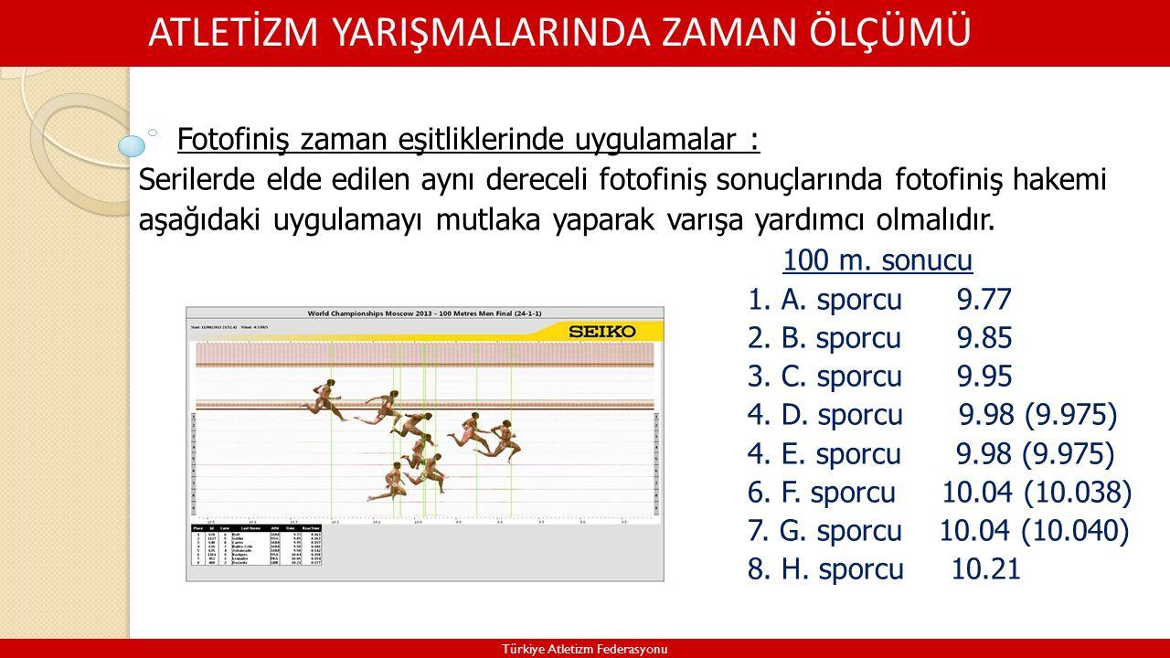 ATLETİZM YARIŞMALARINDA ZAMAN ÖLÇÜMÜ Türkiye Atletizm Federasyonu Fotofiniş zaman eşitliklerinde uygulamalar : Serilerde elde edilen aynı dereceli fotofiniş sonuçlarında fotofiniş hakemi aşağıdaki uygulamayı mutlaka yaparak varışa yardımcı olmalıdır.