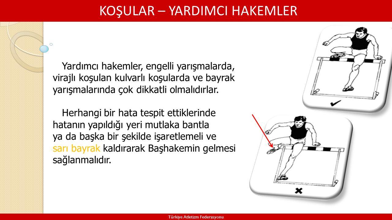 KOŞULAR – YARDIMCI HAKEMLER Türkiye Atletizm Federasyonu Yardımcı hakemler, engelli yarışmalarda, virajlı koşulan kulvarlı koşularda ve bayrak yarışmalarında çok dikkatli olmalıdırlar.