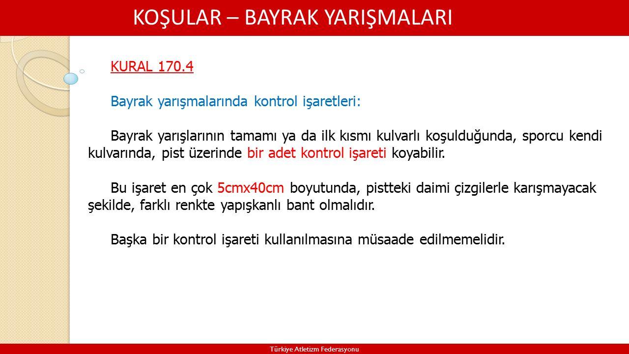 KOŞULAR – BAYRAK YARIŞMALARI Türkiye Atletizm Federasyonu KURAL 170.4 Bayrak yarışmalarında kontrol işaretleri: Bayrak yarışlarının tamamı ya da ilk kısmı kulvarlı koşulduğunda, sporcu kendi kulvarında, pist üzerinde bir adet kontrol işareti koyabilir.