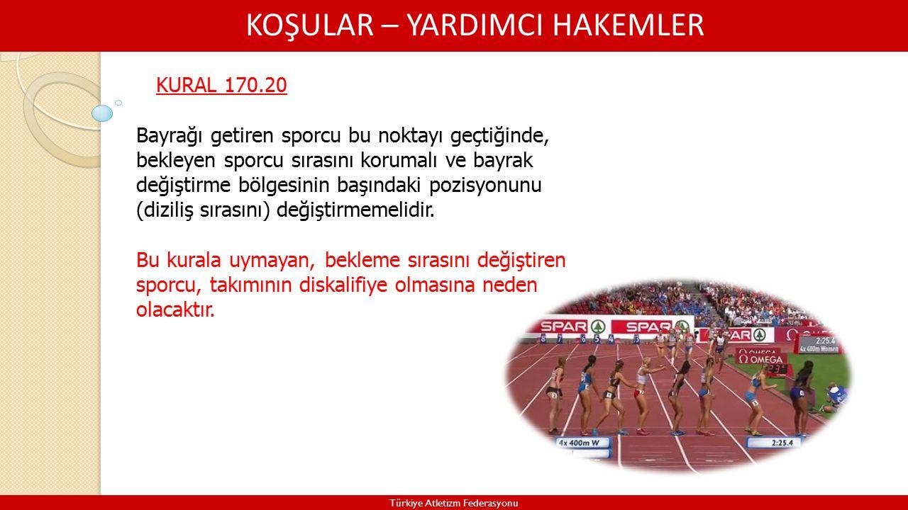 KOŞULAR – YARDIMCI HAKEMLER Türkiye Atletizm Federasyonu KURAL 170.20 Bayrağı getiren sporcu bu noktayı geçtiğinde, bekleyen sporcu sırasını korumalı ve bayrak değiştirme bölgesinin başındaki pozisyonunu (diziliş sırasını) değiştirmemelidir.