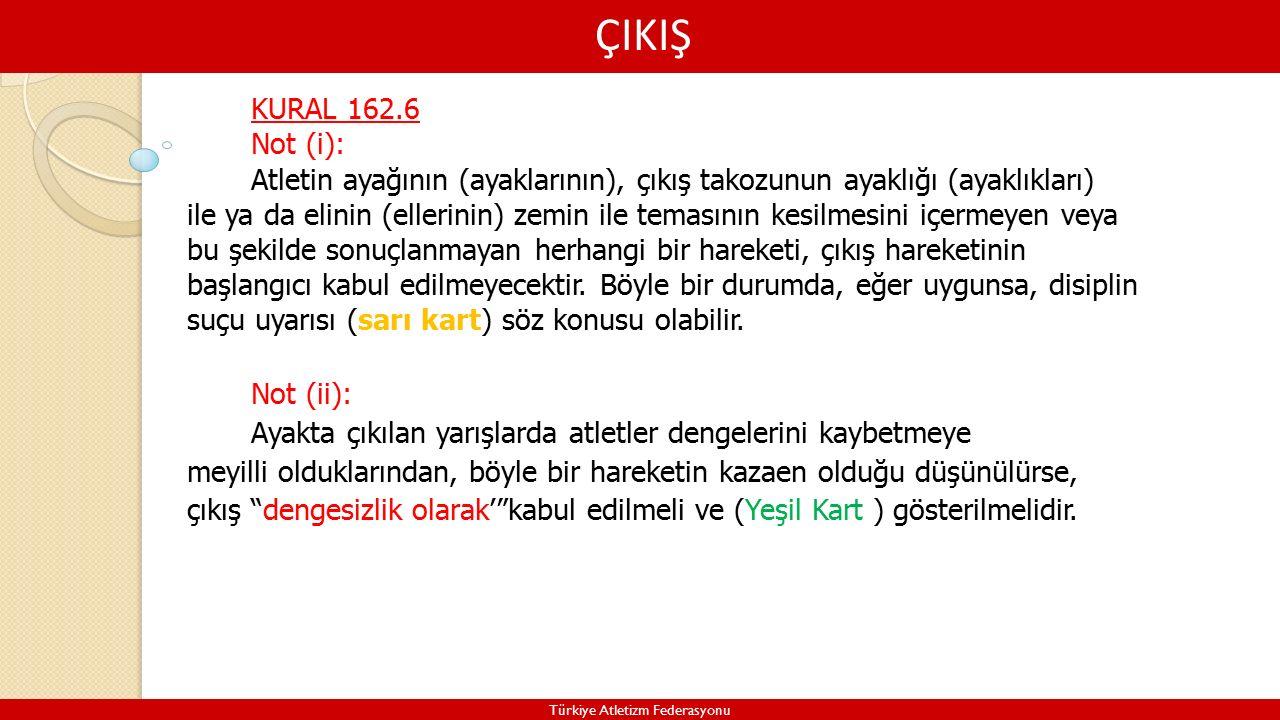 ÇIKIŞ Türkiye Atletizm Federasyonu KURAL 162.6 Not (i): Atletin ayağının (ayaklarının), çıkış takozunun ayaklığı (ayaklıkları) ile ya da elinin (ellerinin) zemin ile temasının kesilmesini içermeyen veya bu şekilde sonuçlanmayan herhangi bir hareketi, çıkış hareketinin başlangıcı kabul edilmeyecektir.