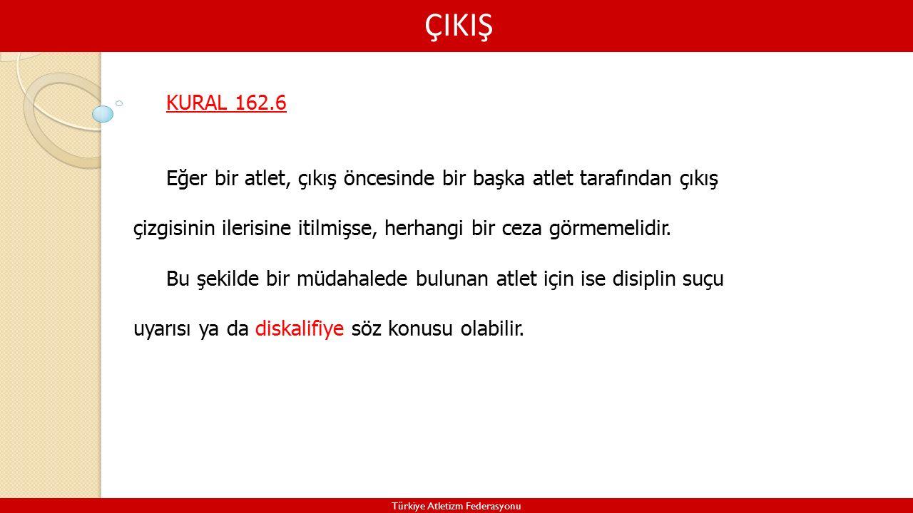 ÇIKIŞ Türkiye Atletizm Federasyonu KURAL 162.6 Eğer bir atlet, çıkış öncesinde bir başka atlet tarafından çıkış çizgisinin ilerisine itilmişse, herhangi bir ceza görmemelidir.