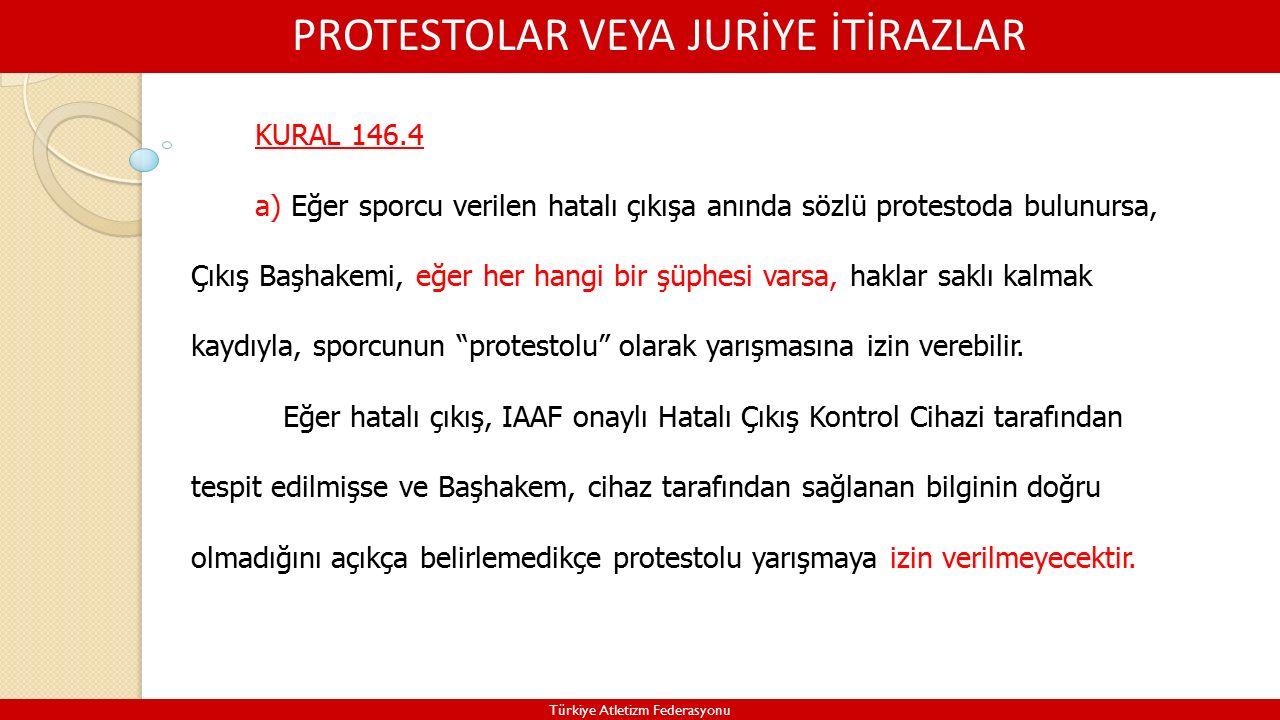 PROTESTOLAR VEYA JURİYE İTİRAZLAR Türkiye Atletizm Federasyonu KURAL 146.4 a) Eğer sporcu verilen hatalı çıkışa anında sözlü protestoda bulunursa, Çıkış Başhakemi, eğer her hangi bir şüphesi varsa, haklar saklı kalmak kaydıyla, sporcunun protestolu olarak yarışmasına izin verebilir.