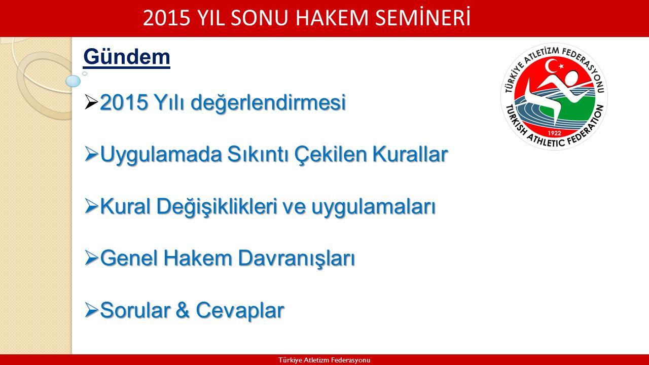 2015 YIL SONU HAKEM SEMİNERİ Türkiye Atletizm Federasyonu Gündem 2015 Yılı değerlendirmesi  2015 Yılı değerlendirmesi  Uygulamada Sıkıntı Çekilen Kurallar  Kural Değişiklikleri ve uygulamaları  Genel Hakem Davranışları  Sorular & Cevaplar