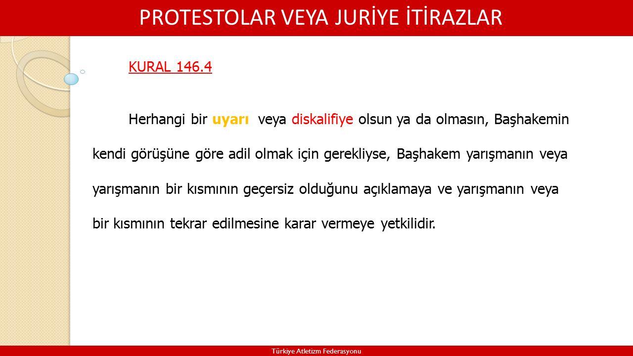 PROTESTOLAR VEYA JURİYE İTİRAZLAR Türkiye Atletizm Federasyonu KURAL 146.4 Herhangi bir uyarı veya diskalifiye olsun ya da olmasın, Başhakemin kendi görüşüne göre adil olmak için gerekliyse, Başhakem yarışmanın veya yarışmanın bir kısmının geçersiz olduğunu açıklamaya ve yarışmanın veya bir kısmının tekrar edilmesine karar vermeye yetkilidir.