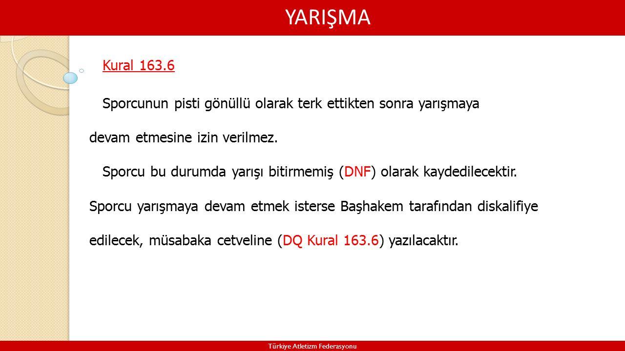 YARIŞMA Türkiye Atletizm Federasyonu Kural 163.6 Sporcunun pisti gönüllü olarak terk ettikten sonra yarışmaya devam etmesine izin verilmez.