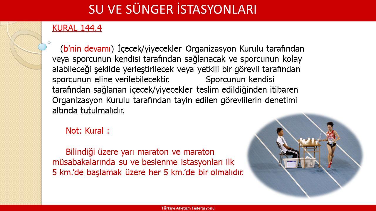 SU VE SÜNGER İSTASYONLARI Türkiye Atletizm Federasyonu KURAL 144.4 (b'nin devamı) İçecek/yiyecekler Organizasyon Kurulu tarafından veya sporcunun kendisi tarafından sağlanacak ve sporcunun kolay alabileceği şekilde yerleştirilecek veya yetkili bir görevli tarafından sporcunun eline verilebilecektir.