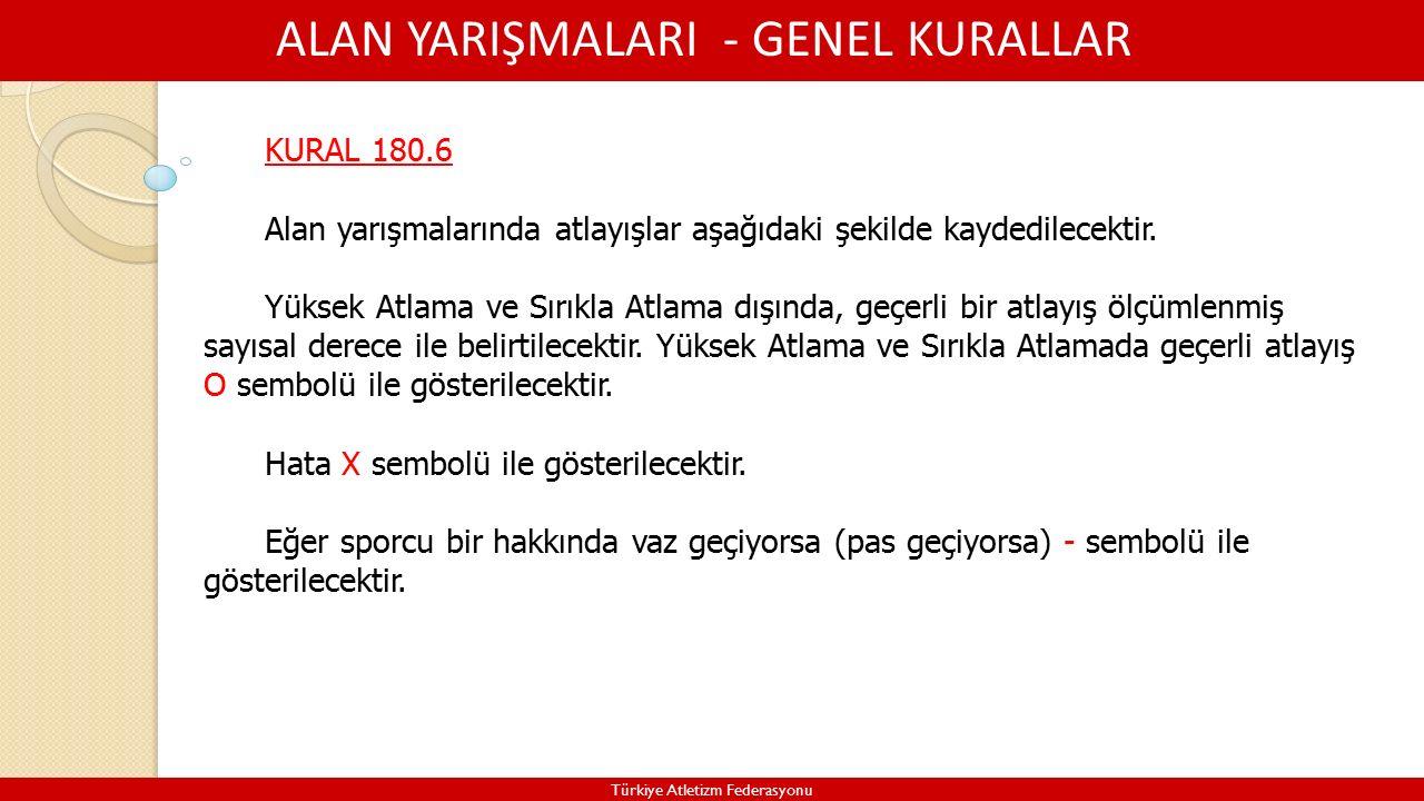 ALAN YARIŞMALARI - GENEL KURALLAR Türkiye Atletizm Federasyonu KURAL 180.6 Alan yarışmalarında atlayışlar aşağıdaki şekilde kaydedilecektir.