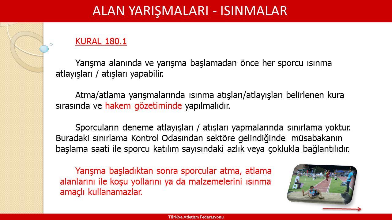 ALAN YARIŞMALARI - ISINMALAR Türkiye Atletizm Federasyonu KURAL 180.1 Yarışma alanında ve yarışma başlamadan önce her sporcu ısınma atlayışları / atışları yapabilir.
