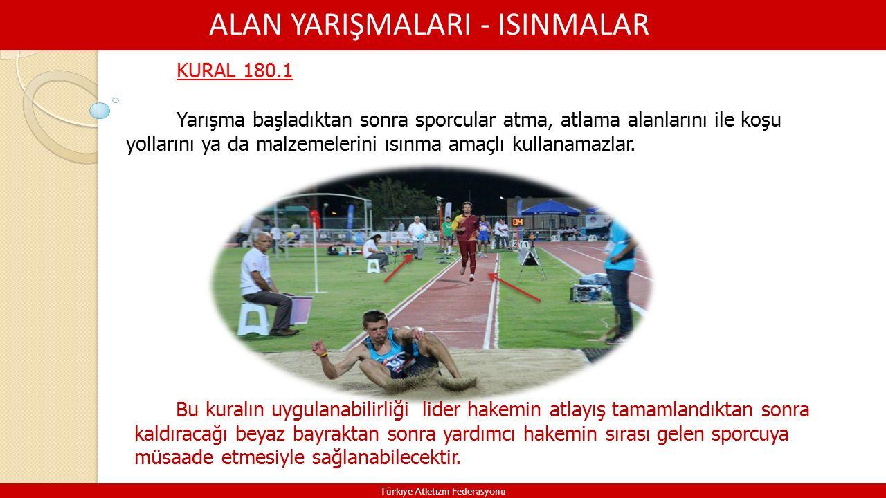 ALAN YARIŞMALARI - ISINMALAR Türkiye Atletizm Federasyonu KURAL 180.1 Yarışma başladıktan sonra sporcular atma, atlama alanlarını ile koşu yollarını ya da malzemelerini ısınma amaçlı kullanamazlar.