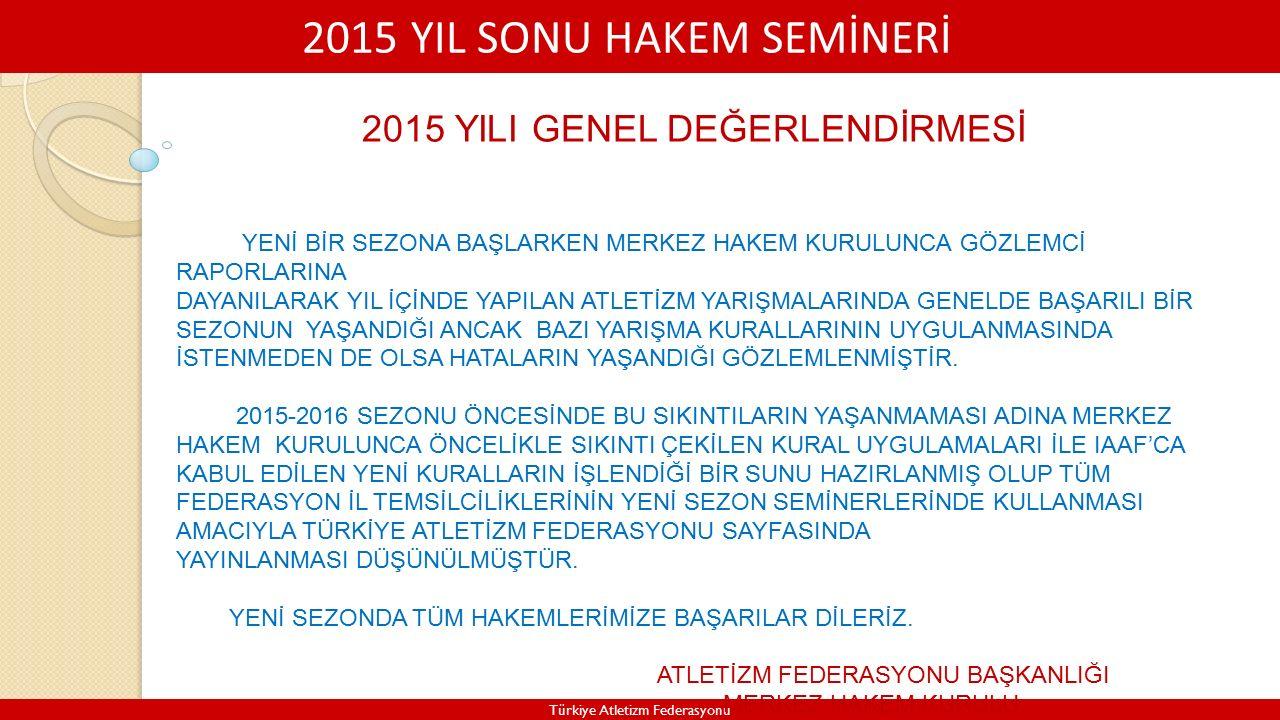 2015 YIL SONU HAKEM SEMİNERİ Türkiye Atletizm Federasyonu 2015 YILI GENEL DEĞERLENDİRMESİ YENİ BİR SEZONA BAŞLARKEN MERKEZ HAKEM KURULUNCA GÖZLEMCİ RAPORLARINA DAYANILARAK YIL İÇİNDE YAPILAN ATLETİZM YARIŞMALARINDA GENELDE BAŞARILI BİR SEZONUN YAŞANDIĞI ANCAK BAZI YARIŞMA KURALLARININ UYGULANMASINDA İSTENMEDEN DE OLSA HATALARIN YAŞANDIĞI GÖZLEMLENMİŞTİR.