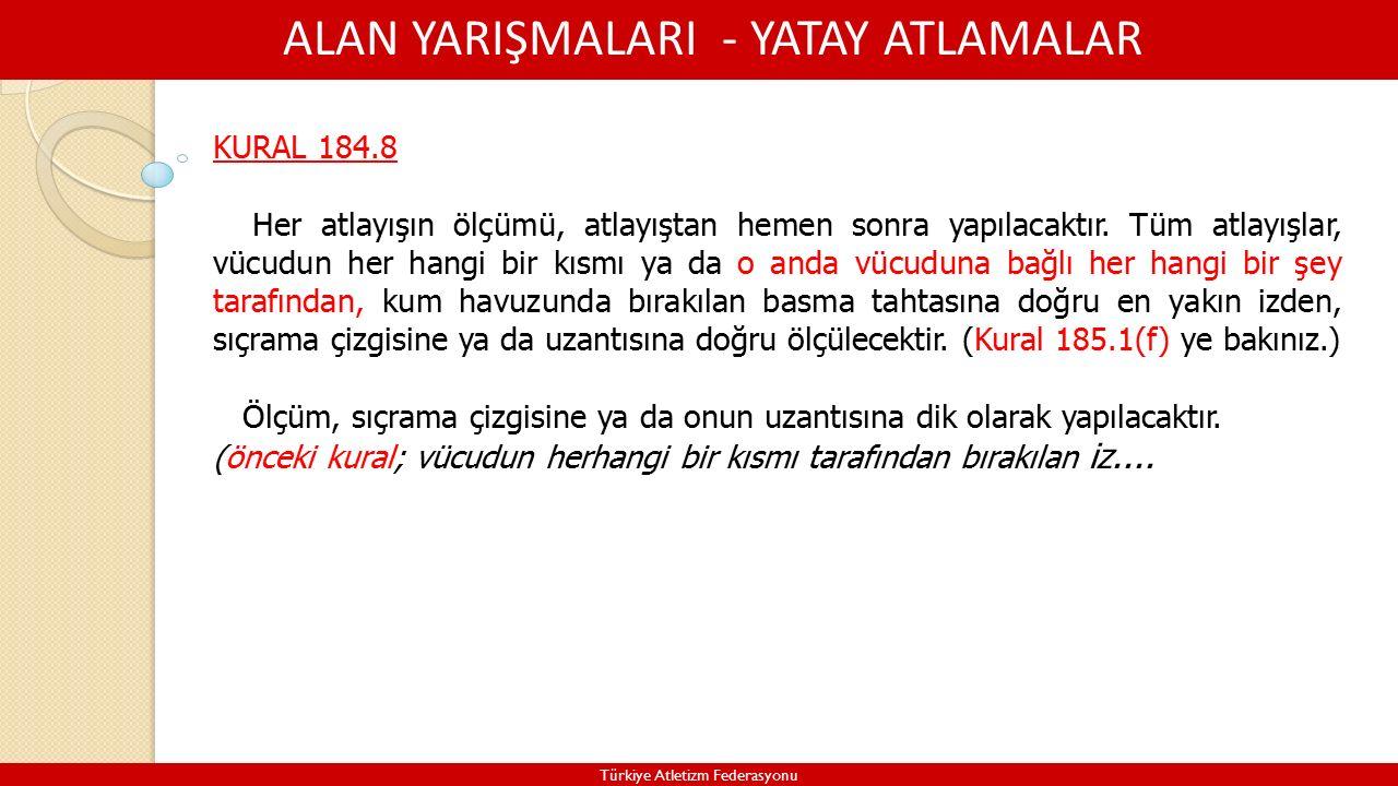 ALAN YARIŞMALARI - YATAY ATLAMALAR Türkiye Atletizm Federasyonu KURAL 184.8 Her atlayışın ölçümü, atlayıştan hemen sonra yapılacaktır.