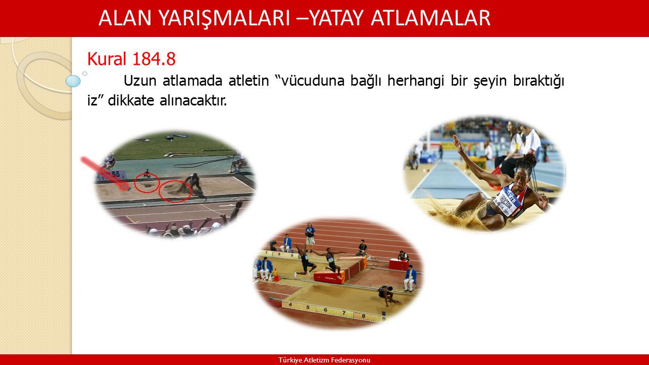 ALAN YARIŞMALARI –YATAY ATLAMALAR Türkiye Atletizm Federasyonu Kural 184.8 Uzun atlamada atletin vücuduna bağlı herhangi bir şeyin bıraktığı iz dikkate alınacaktır.