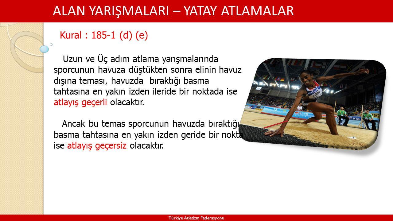 ALAN YARIŞMALARI – YATAY ATLAMALAR Türkiye Atletizm Federasyonu Kural : 185-1 (d) (e) Uzun ve Üç adım atlama yarışmalarında sporcunun havuza düştükten sonra elinin havuz dışına teması, havuzda bıraktığı basma tahtasına en yakın izden ileride bir noktada ise atlayış geçerli olacaktır.
