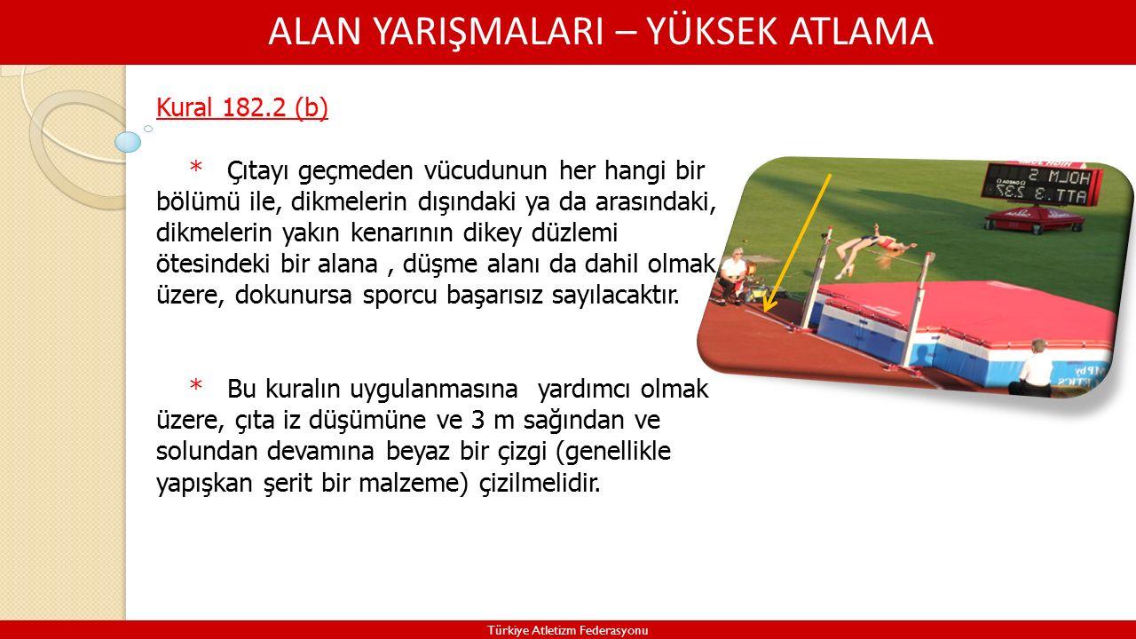 ALAN YARIŞMALARI – YÜKSEK ATLAMA Türkiye Atletizm Federasyonu Kural 182.2 (b) * Çıtayı geçmeden vücudunun her hangi bir bölümü ile, dikmelerin dışındaki ya da arasındaki, dikmelerin yakın kenarının dikey düzlemi ötesindeki bir alana, düşme alanı da dahil olmak üzere, dokunursa sporcu başarısız sayılacaktır.
