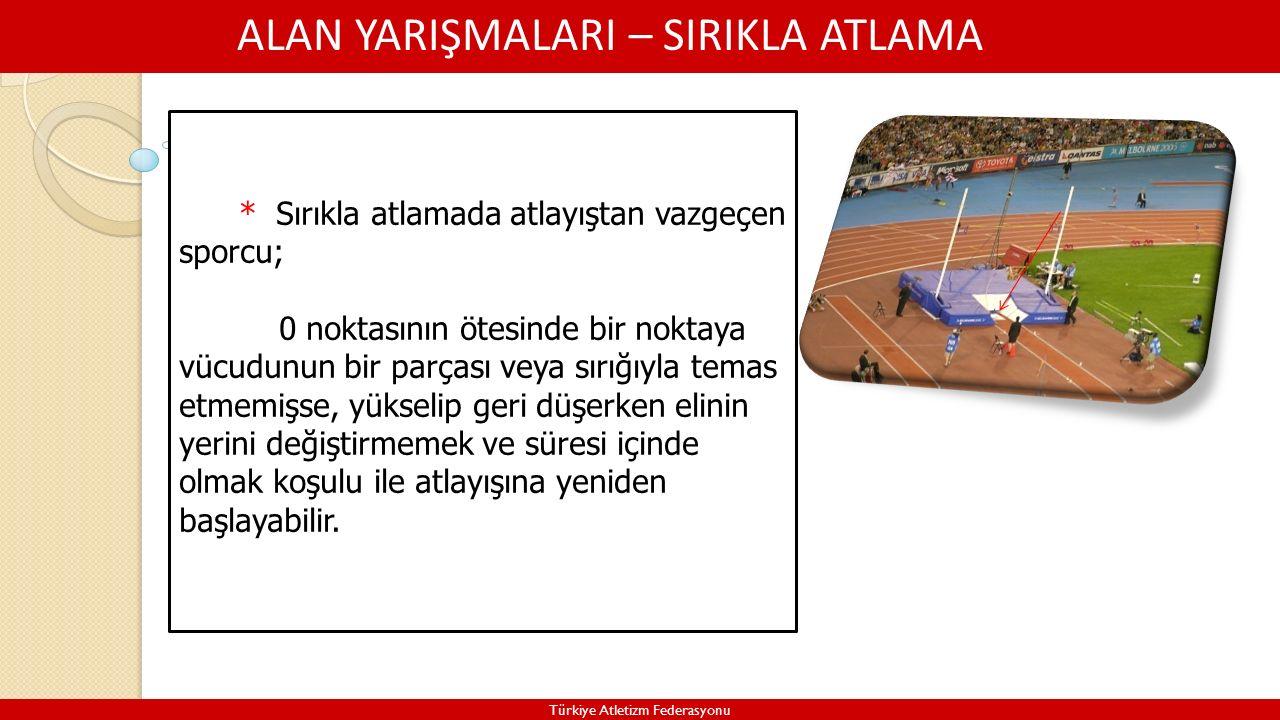 ALAN YARIŞMALARI – SIRIKLA ATLAMA Türkiye Atletizm Federasyonu * Sırıkla atlamada atlayıştan vazgeçen sporcu; 0 noktasının ötesinde bir noktaya vücudunun bir parçası veya sırığıyla temas etmemişse, yükselip geri düşerken elinin yerini değiştirmemek ve süresi içinde olmak koşulu ile atlayışına yeniden başlayabilir.