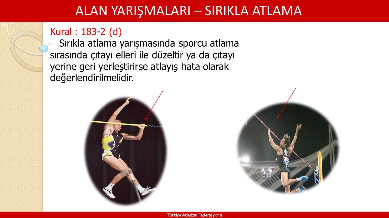 ALAN YARIŞMALARI – SIRIKLA ATLAMA Türkiye Atletizm Federasyonu Kural : 183-2 (d) Sırıkla atlama yarışmasında sporcu atlama sırasında çıtayı elleri ile düzeltir ya da çıtayı yerine geri yerleştirirse atlayış hata olarak değerlendirilmelidir.