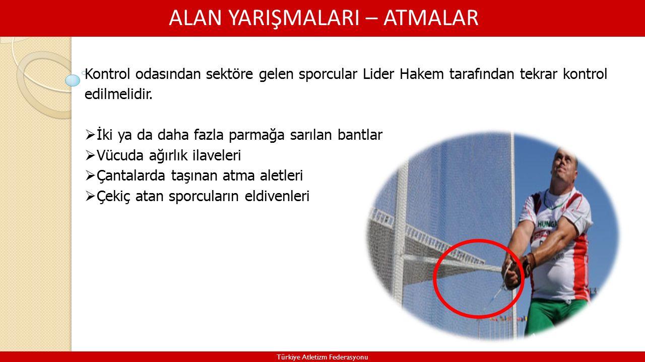ALAN YARIŞMALARI – ATMALAR Türkiye Atletizm Federasyonu Kontrol odasından sektöre gelen sporcular Lider Hakem tarafından tekrar kontrol edilmelidir.