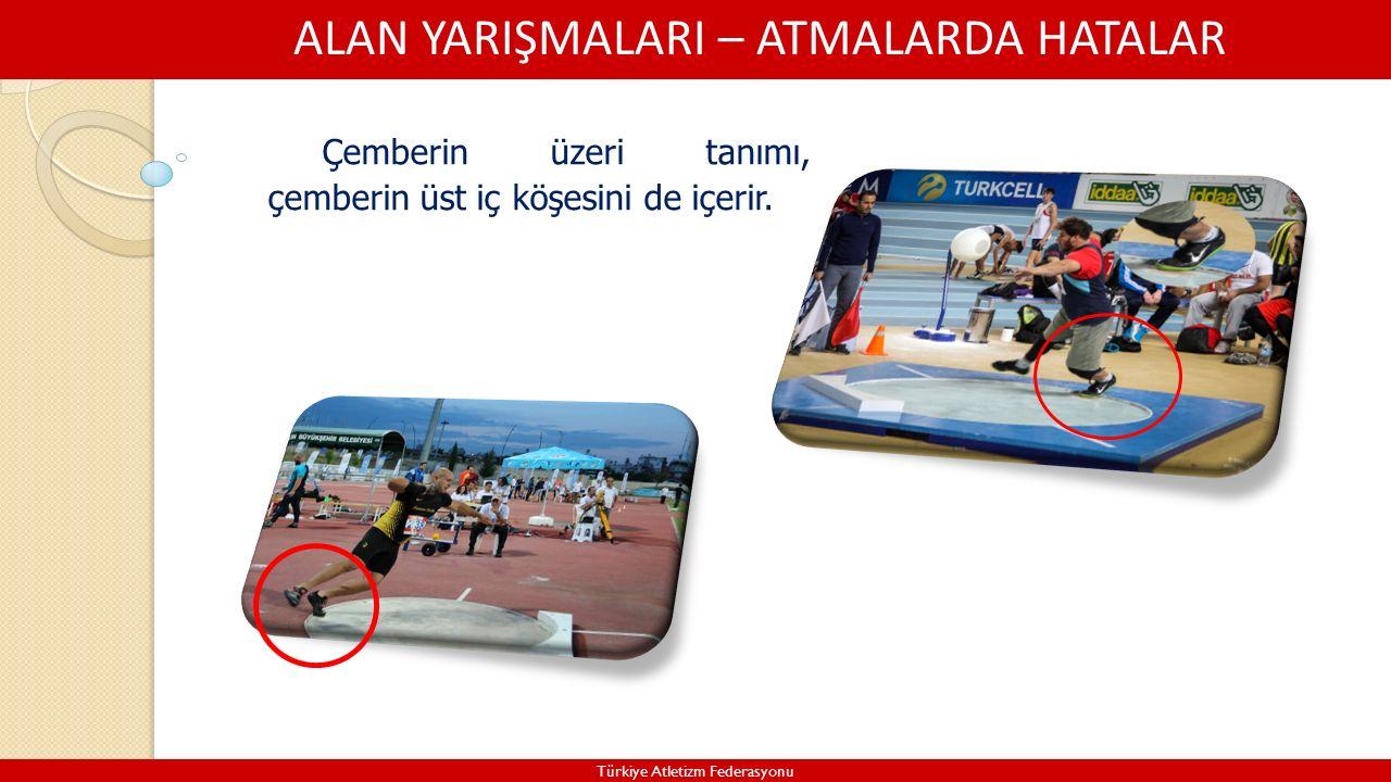 ALAN YARIŞMALARI – ATMALARDA HATALAR Türkiye Atletizm Federasyonu Çemberin üzeri tanımı, çemberin üst iç köşesini de içerir.