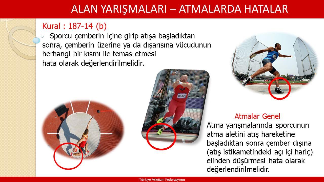 ALAN YARIŞMALARI – ATMALARDA HATALAR Türkiye Atletizm Federasyonu Kural : 187-14 (b) Sporcu çemberin içine girip atışa başladıktan sonra, çemberin üzerine ya da dışarısına vücudunun herhangi bir kısmı ile temas etmesi hata olarak değerlendirilmelidir.