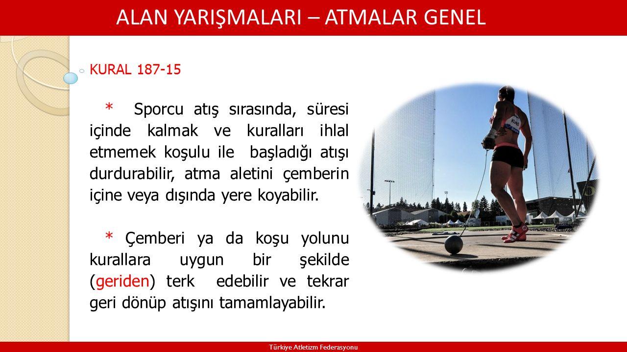 ALAN YARIŞMALARI – ATMALAR GENEL Türkiye Atletizm Federasyonu KURAL 187-15 * Sporcu atış sırasında, süresi içinde kalmak ve kuralları ihlal etmemek koşulu ile başladığı atışı durdurabilir, atma aletini çemberin içine veya dışında yere koyabilir.