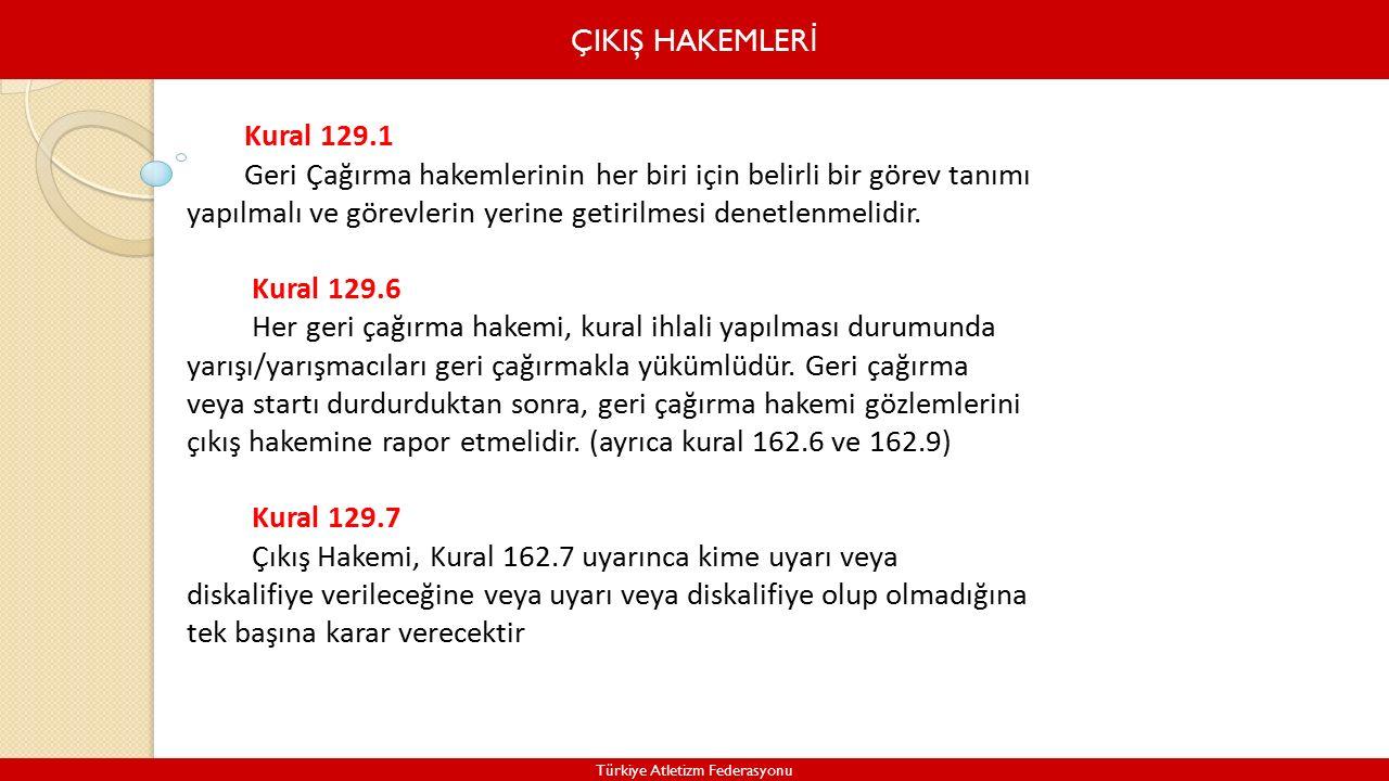 ÇIKIŞ HAKEMLER İ Türkiye Atletizm Federasyonu Kural 129.1 Geri Çağırma hakemlerinin her biri için belirli bir görev tanımı yapılmalı ve görevlerin yerine getirilmesi denetlenmelidir.